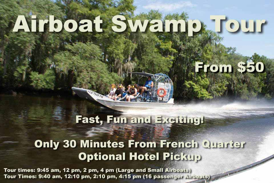 Airboat Swamp Tour: From $50. Fast, Fun and Exciting! Only 30 Minutes From French Quarter. Optional Hotel Pickup. Tour times are 9:45 am, 12pm, 2pm and 4pm on Large and Small Airbotas and 9:40 am, 12:10 pm, 2:10 pm, and 4:15 pm on the 16 Passenger Airboat. Hotel pick up times are shown below.
