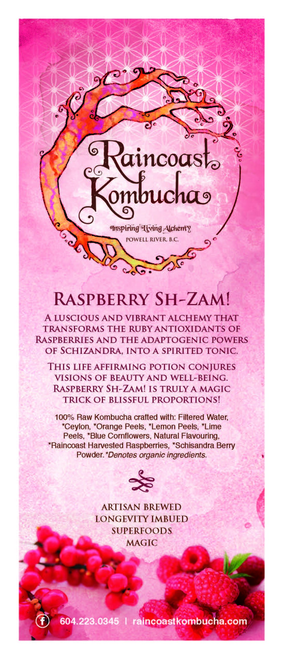 - RASPBERRY SH-ZAM! PLANT WISDOMRaspberriesThere is nothing like the rapturous aroma and tart-sweetness of a fresh raspberry! These ruby gems are potent nourishment. Their nutrition includes Vitamin C, Vitamin K, magnesium, folate, potassium and phosphorus, among others. These nutrients, along with the powerful antioxidants they contain, provide raspberries with the ability to improve heart health, manage diabetes, ease arthritis pain, fight premature aging, aid in weightloss and more. Schizandra BerrySchizandra or Schisandra is an adaptogenic fruit, long used in Traditional Chinese Medicine and for good reason! Schizandra extract and its berry help to prevent physical and chemical stress on the body, improve blood flow and circulation, protects the liver, beautifies the skin, promotes mental and cognitive health, treats asthma and boosts immunity. This potent fruit is known as the Five Flavour Berry, due to the fact that it possesses the five major flavour types: sour, sweet, salty, bitter, and spicy.