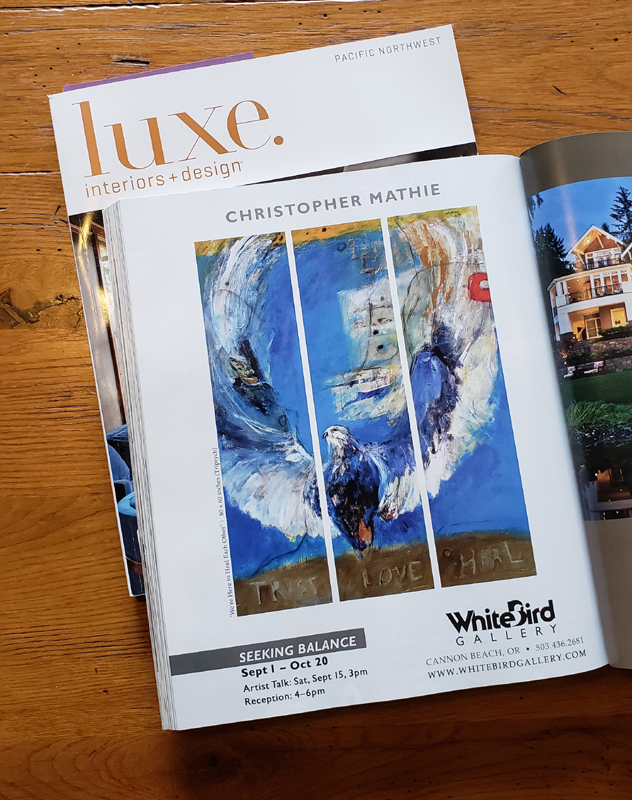 "This is a full page ad in Luxe Magazine, PNW edition, Sept-Oct issue, page 276. It features my painting, ""We're Here to Heal Each Other,"" 80 x 60 inch triptych. My show, ""Seeking Balance,"" at White Bird Gallery in Cannon Beach, OR, is almost over, but many pieces will remain at the gallery on going.   My thoughts finishing this show go again to the increasing need to show love. Every time discrimination rears its ugly head I'm still choosing love. I recognize hate is powerful, still choosing love."