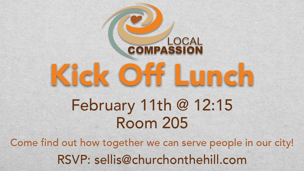 Would you like make an impact on our city by showing love to those in need, but don't know how? Come to our Feb. 11 Compassion Kick Off and meet the Team and hear about our upcoming Serving Off the Hill projects. We'll meet after the 2nd service in Room 205 for lunch.  RSVP to: sellis@churchonthehill.com