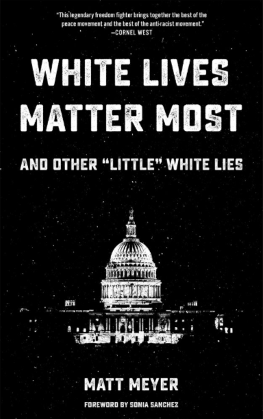 "WHITE LIVES MATTER MOST: AND OTHER ""LITTLE"" WHITE LIES by Matt Meyer   Modern-day movements to end racism in the U.S. seem sadly doomed to fail. If more fundamental approaches to social change and more sober analysis of U.S. history are not considered, our efforts will lead to continued fragmentation—or worse. The essays in this book—written by lifelong anti-imperialist organizer, educator, and author Matt Meyer—reveal the successful strategies and methods of multigenerational and multitendency coalitions used in recent campaigns to free Puerto Rican and Black Panther political prisoners, confront neo-Nazis in Charlottesville, and many more.  Meyer's reflections on the need for a new, intensified solidarity consciousness and accountability among white folks provide a provocative and urgent challenge. These essays—some coauthored by Black Lives Matter and Ferguson Truth Telling leaders Natalie Jeffers and David Ragland, Puerto Rican professor Ana López, Muslim interfaith activist Sahar Alsahlani, and Afro-Asian cultural icon Fred Ho—offer up-to-the-minute insights. Read on, and get ready for hope in the context of hard work."