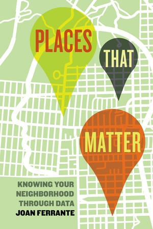 PLACES THAT MATTER: KNOWING YOUR NEIGHBORHOOD THROUGH DATA by Joan Ferrante    Places that Matter  asks the reader to identify a place that matters in their life—their home, a place of worship, a park, or some other site that acts as an emotional and physical anchor and connects them to a neighborhood. Then readers are asked: In what ways do I currently support—or fail to support—that neighborhood? Should support be increased? If so, in what ways?    Joan Ferrante guides students through a learning experience that engages qualitative and quantitative research and culminates in writing a meaningful plan of action or research brief. Students are introduced to basic concepts of research and are exposed to the experiences of gathering and drawing on data related to something immediate and personal. The class-tested exercises are perfect for courses that emphasize action-based research and social responsibility. The book's overarching goal is to help students assess their neighborhood's needs and strengths and then create a concrete plan that supports that neighborhood and promotes its prosperity.