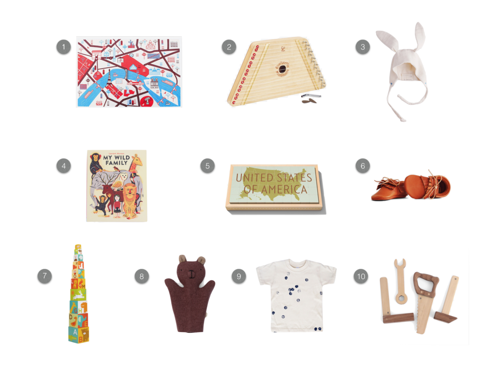 1.  Ella Lou Wanderlust Organic Playmat - Paris  2.  Hape Happy Harp  3.  EllieFunDay Organic Baby Bunny Bonnet  4.  My Wild Family  5.  Uncle Goose States Blocks  6.  Lex and Liv Running Bear Baby Shoe  7.  Petit Collage ABC Animal Nesting Blocks  8.  Ouistitine Bear Puppet  9.  Kid & Kind Blueberry Stamp T-shirt  10.  Fanny & Alexander Tool Set
