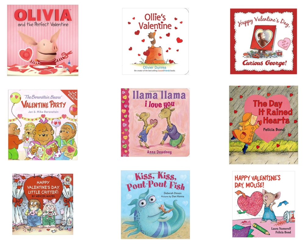 Top Row:  Olivia and the Perfect Valentine ,  Ollie's Valentine ,  Happy Valentine's Day, Curious George!   Middle Row:  The Berenstain Bears' Valentine Party ,  Llama Llama I Love You ,  The Day It Rained Hearts   Bottom Row:  Happy Valentine's Day, Little Critter! ,  Kiss, Kiss, Pout-Pout Fish ,  Happy Valentine's Day, Mouse!