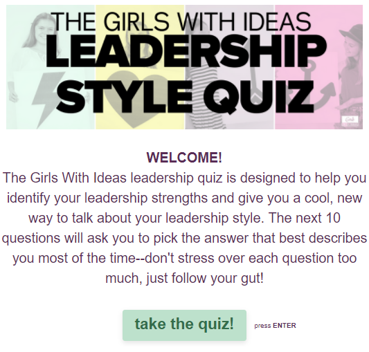 Want to know what kind of leader you are? Get this free leadership quiz from Girls With Ideas. Take it online and get your results immediately, or download the printable version and do it with a group of girls!
