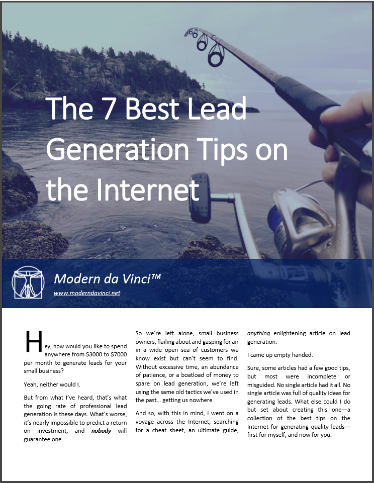 LISTEN... I want you to know right up front that this is not the full article. You're time is precious so we've shortened this to 7 tips. However, if you want ALL the lead generation tips we've rounded up, PLUS insights and actions for each, all in an easy-to-read PDF, just click below to download it now. It's free, so why not?