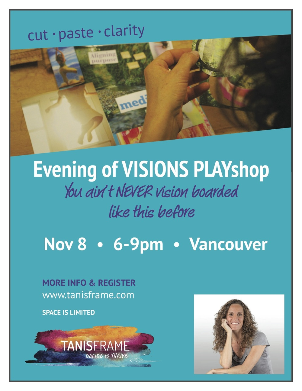 """Create a life you love with the science and art of vision boarding. Sunday November 8th Join us! CLARITY awaits! """"I came away from the PLAYshop feeling inspired uplifted and ready embody my vision for 2015 with crystal clear interiors."""" - Sharon Tron """"I just wanted to say thank you. I had so much fun during the PLAYshop itself but its ongoing impact on my life is what has really impressed me."""" - Erin Whalen To register, go to http://tanisframe.com/programs/evening-of-visions-playshop/ Cost: $67, all supplies, refreshments, plus take home Toolkit included."""