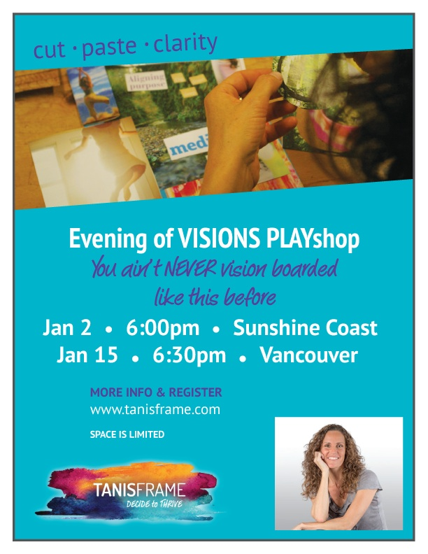 "A delicious evening of Fun, Freedom & Connection with awesome women just like you who are ready to move from surviving to thriving!  Discover what makes your heart sing and find clarity about your deepest desires.  Leave nourished with your own vision board in hand, and some playful insight into the goodness that lies ahead for you in 2016.  Get more info and register HERE:   http://tanisframe.com/programs/evening-of-visions-playshop/   ""Highly recommended if you want to feel empowered, inspired and child like.  Tanis's energy is infectious!"" - Sharon T."