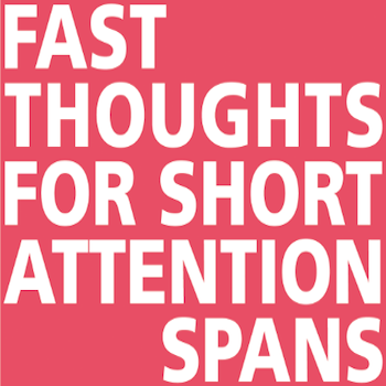 Fast Thoughts for Short Attention Spans