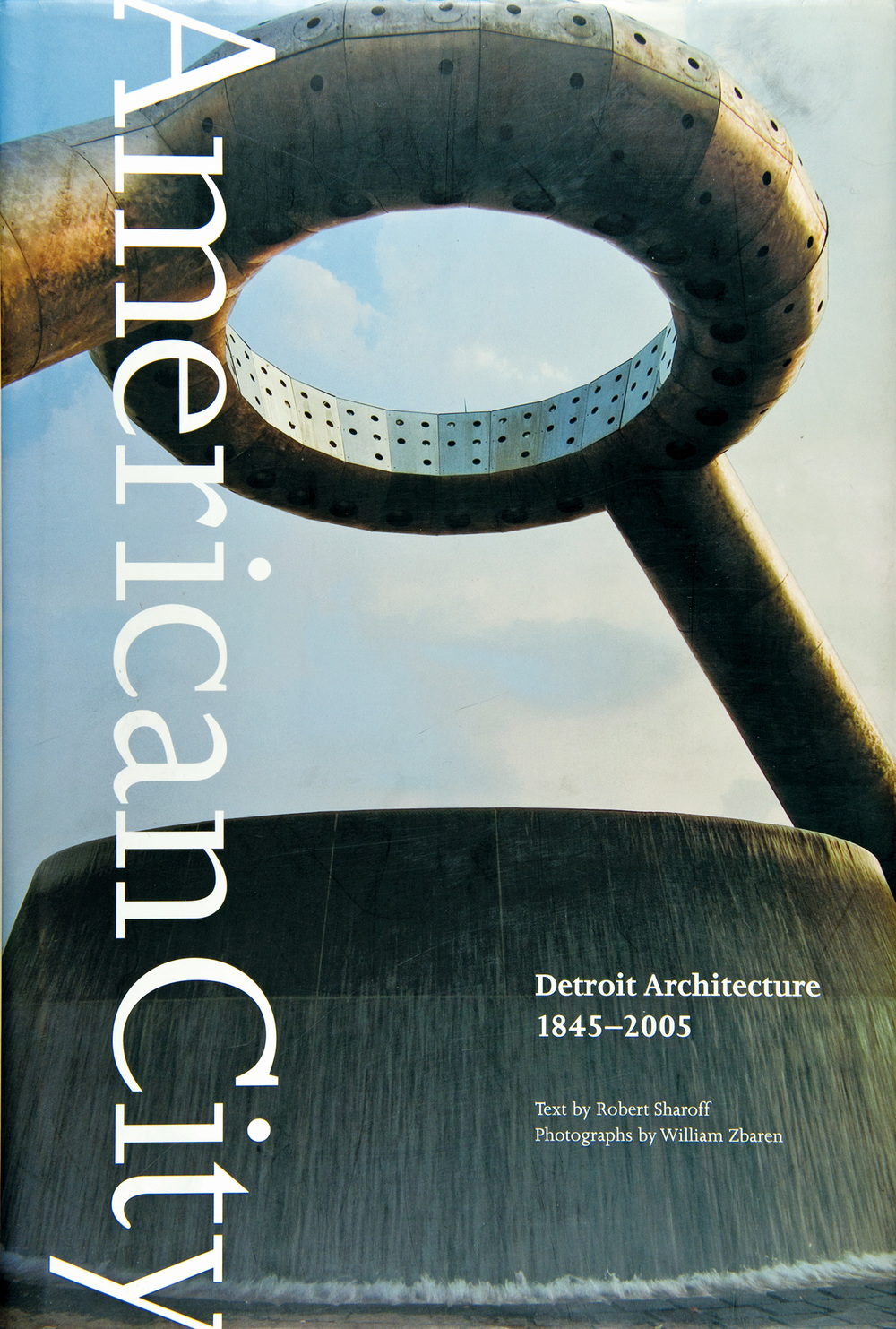 """American City: Detroit Architecture 1845-2005"" / Photographs by Bill Zbaren / Text by Robert Sharoff / Published by the Wayne State University Press"
