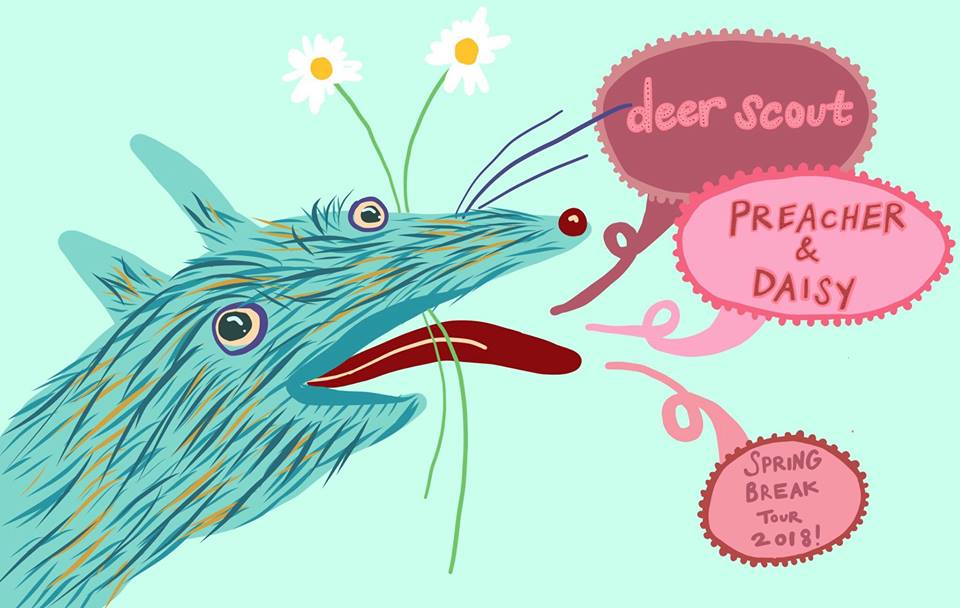 Saturday March 17th, 2018 8PM  $10   deer scout  is dreamy tender folk pop reverb goblins  https://deerscout.bandcamp.com/  Based out of Oberlin, OH,  Preacher & Daisy  combines an electric performance to folk-based songwriting. The band consists of Sam Bailey (vocals and guitar),Maddy Baltor (lead guitar), Eve Hilton (backup vocals and bass) and Cody Edgerly(drums)  https://preacheranddaisy.bandcamp.com/