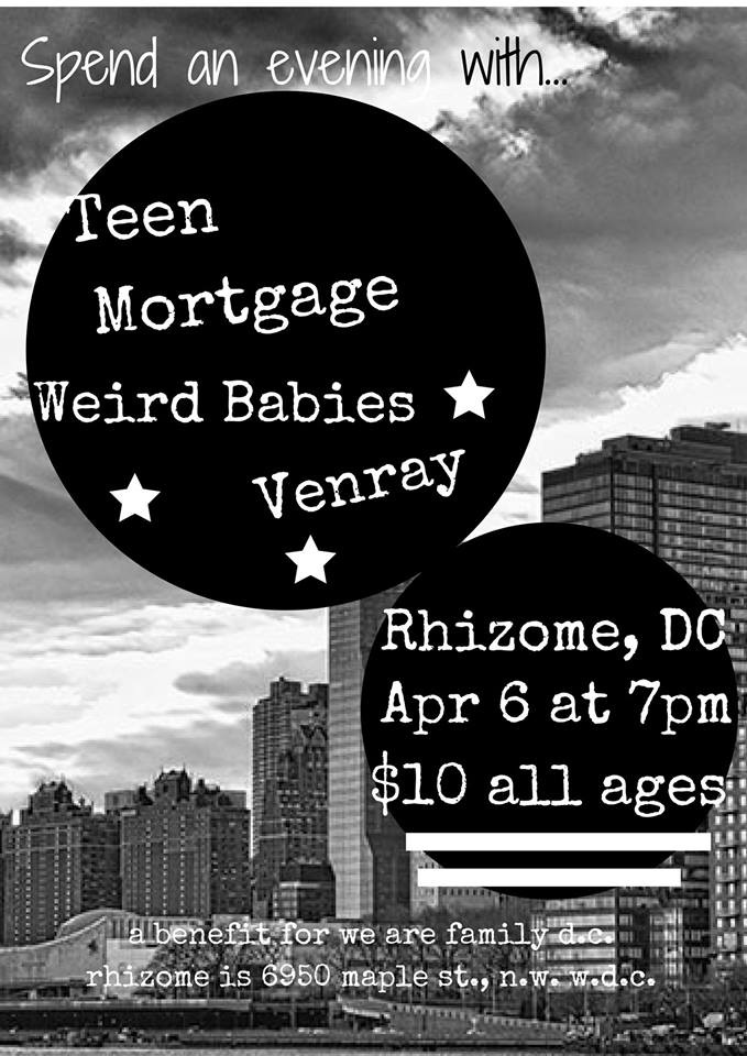 Friday April 6th, 7PM     $10  Join us for an all ages benefit show at  Rhizome DC  for   We Are Family DC  . We Are Family mobilizes a committed corps of volunteers to reach out to isolated inner-city seniors with free services, advocacy, and companionship, building a network of caring eyes and ears that enables at-risk seniors to age in place. More than simply a social service provider, We Are Family is a bold experiment in building caring, just and inclusive community.  $10 suggested donation. All donations go to  We Are FamilyDC .    Teen Mortgage - Two piece DC trash punx    Weird Babies   is a punk rock trio from Washington, DC featuring Alex Dent (guitar/vox), Josh Freed(bass/vox), and Avi Zevin(drums).     Venray   is a two piece garage rock/indie/power pop band from DC with Tyler Bergin(vocals/strings and Christopher Peli(drums).