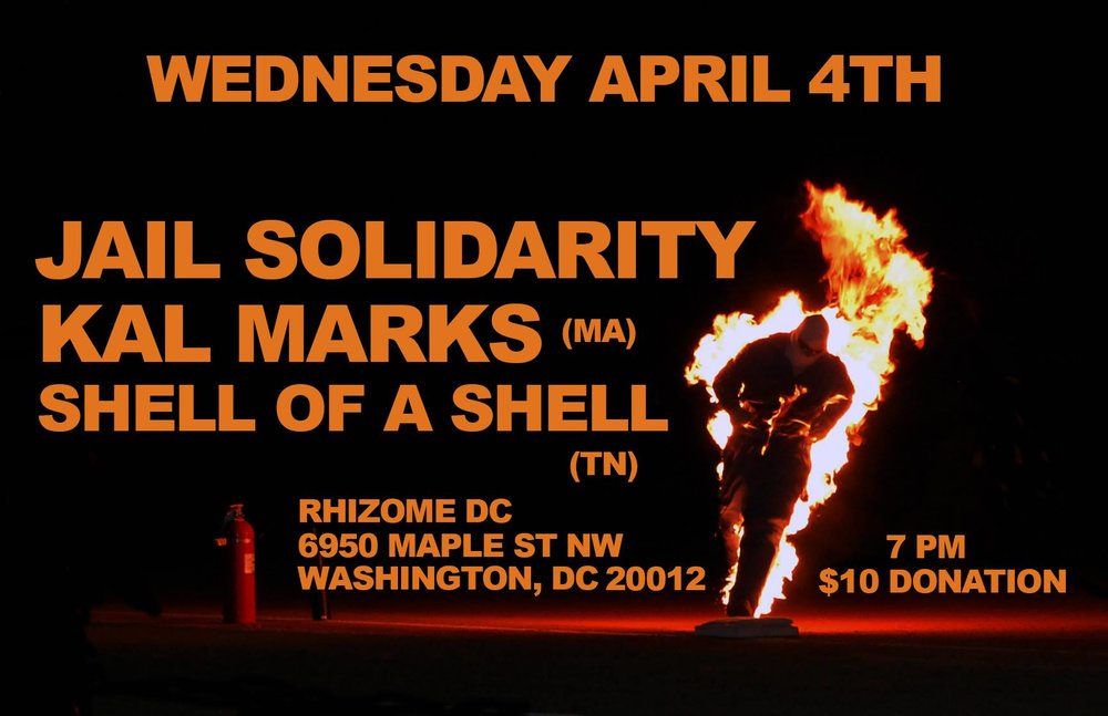 Wednesday April 4th      8PM           $10   Jail Solidarity (DC)-- Jason(guitar), Kristin(drums), and Lindsey(bass).   https://jailsolidarity.bandcamp.com/    Kal Marks (Boston, Exploding in Sound Records)--Carl Shane(vocals and guitar), Michael Geacone(bass) and Alex Audette(drums)   https://kalmarks.bandcamp.com/    Shell of a Shell (Nashville)--Chappy Hull, Dylan Liverman, Noel Richards and Nick Swafford.   https://shellofashell.bandcamp.com/releases