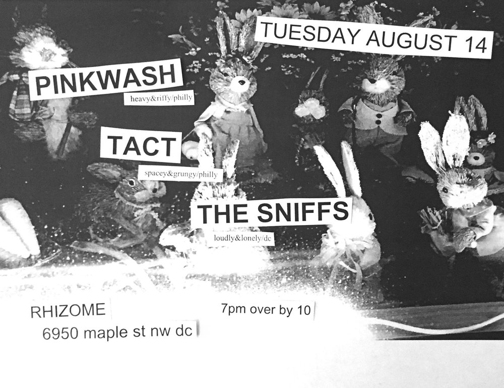 TUESDAY AUGUST 14  7PM        PINKWASH   heavy&riffy/philly     TACT   grungy&spacey/philly     THE SNIFFS   loudly&lonely/dc   RHIZOME 7PM OVER BY 10 BRING $$$