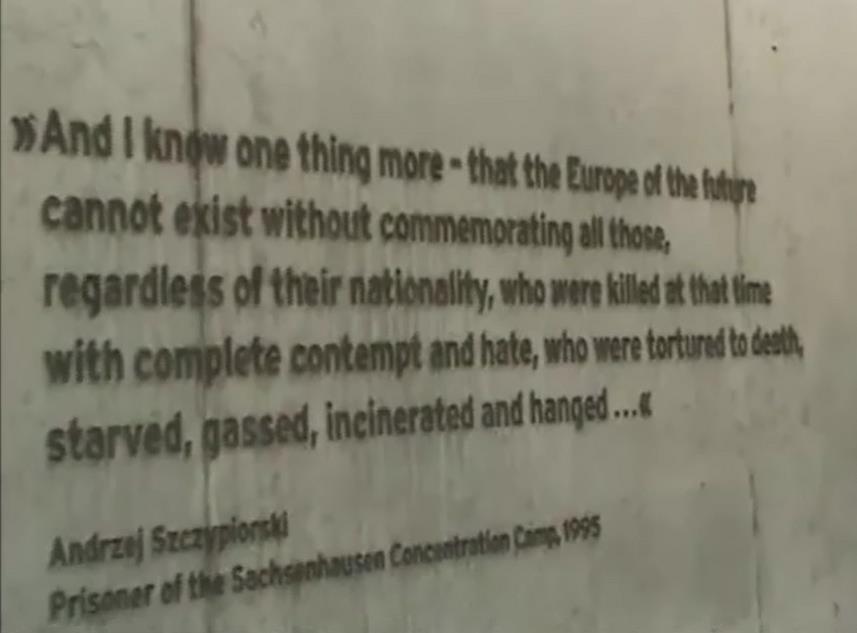 """""""Y solo sé una cosa más- que la Europa del futuro no puede existir sin conmemorar a todos quienes, independientemente de su nacionalidad, fueron asesinados al mismo tiempo con completo desprecio y odio, torturados hasta la muerte, hambrientos, gaseados, incinerados y ahorcados…"""" Palabras de Andrzej Szczypiorski, prisionero del Campo de Concentración """"Sachsenhausen"""", subrayando la importancia de recordar esta gran catástrofe que fue la Segunda Guerra Mundial."""