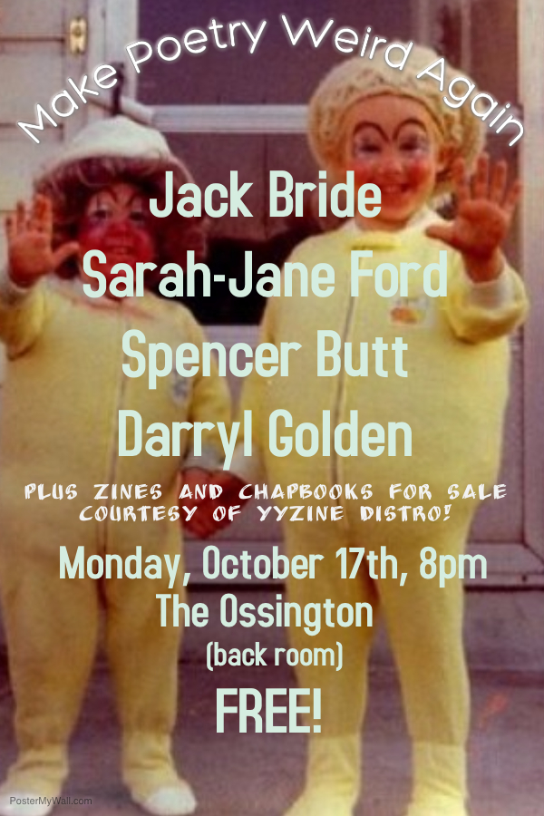 Do you like weird poetry and people who are funny and good with words and hearing stuff that makes you have emotions? Come to this FREE show featuring:  Spencer Butt  (poetry and sort of yells a lot) Sarah-Jane Ford  (comedy and stories about life) Jack Bride  (as friendly as he is good at art, which is very) Darryl Golden  (singer-songwriter who is pretty dark + also painfully relatable)  Plus YYZine Distro will be selling zines and chapbooks from (probably) around the world!  And it's free!  Click  HERE  for Facebook event.
