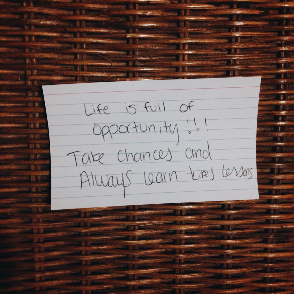 Life is full of opportunity!! Take chances, and always learn life's lessons.