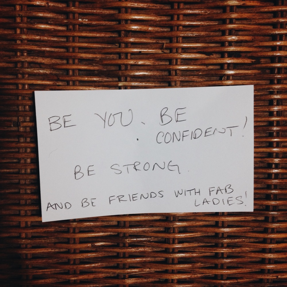 Be you. Be confident! Be strong. And be friends with fab ladies!