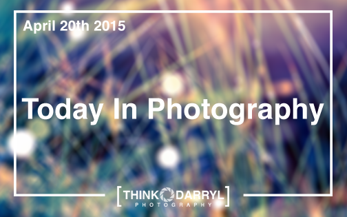 Today In Photography | April 20th 2015 | Think Darryl Photography