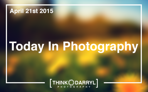 Today In Photography | April 21st 2015 | Think Darryl Photography
