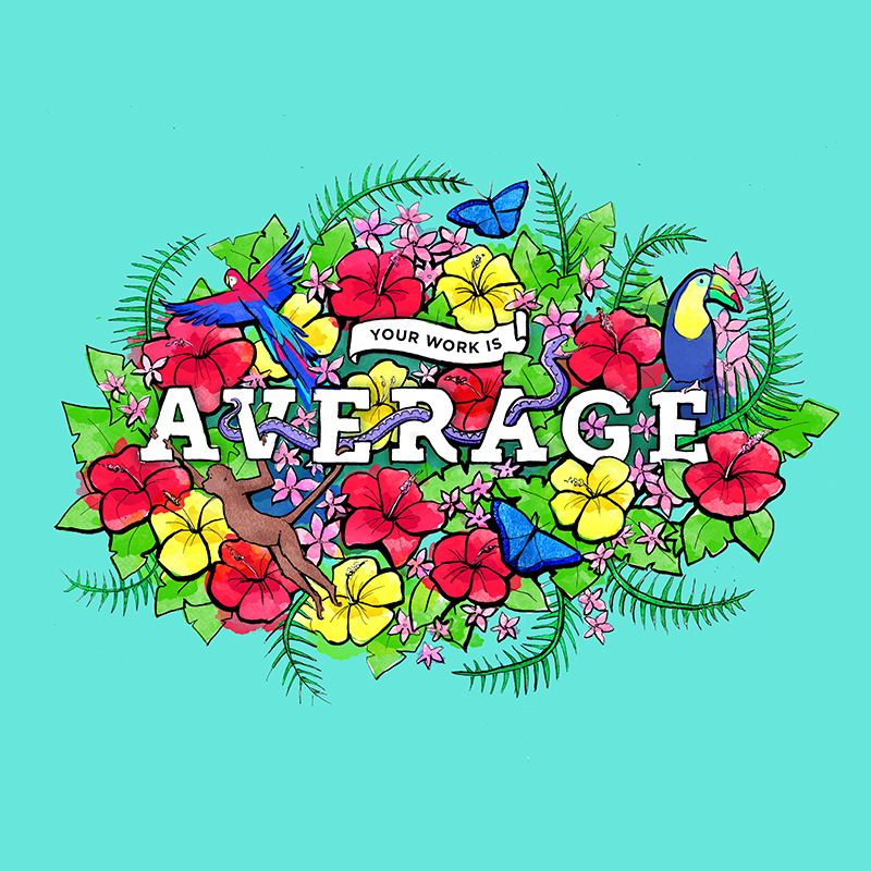 "4. ""Your work is average.""  Hand drawn illustration and lettering, colour added digitally in Photoshop"
