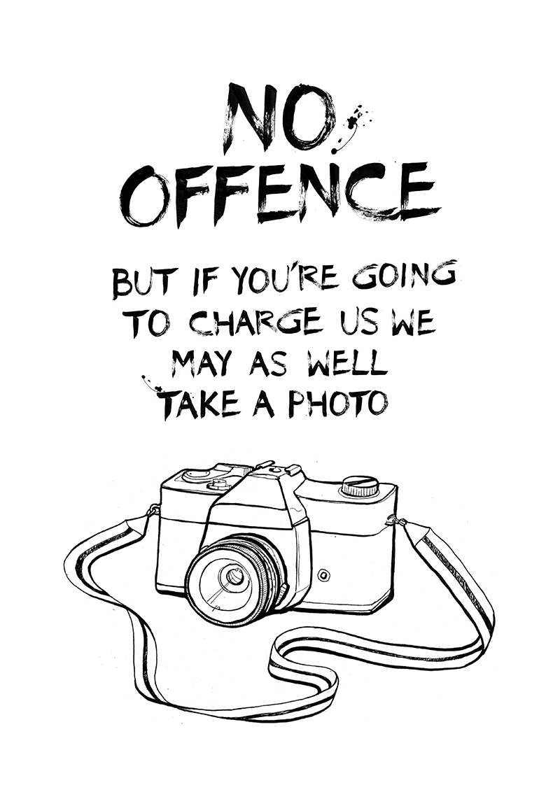 "9. ""No offence, but if you're going to charge us we may as well take a photo.""  Hand drawn lettering I created in brush and ink, alongside a hand drawn illustration of a camera."