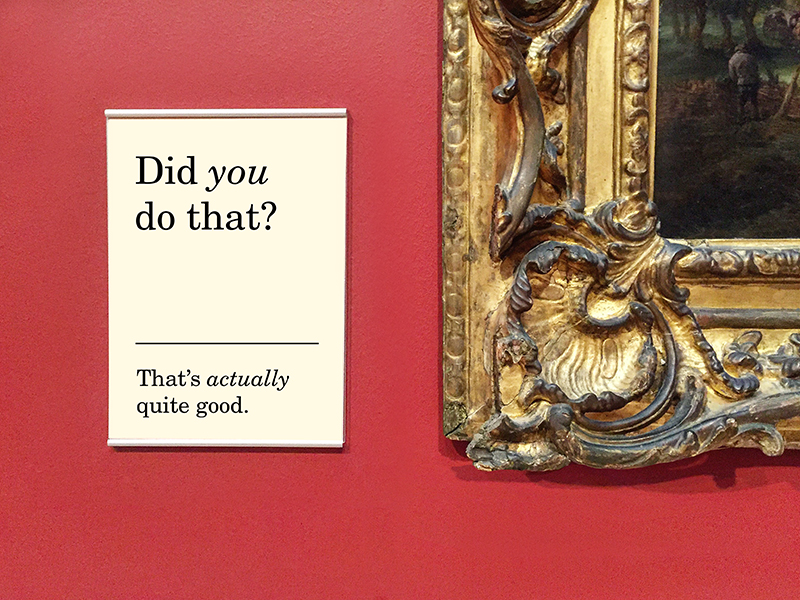 "7. ""Did  you  do that? That's  actually  quite good.""  Photograph I took of a painting, photoshopped to add typography,"