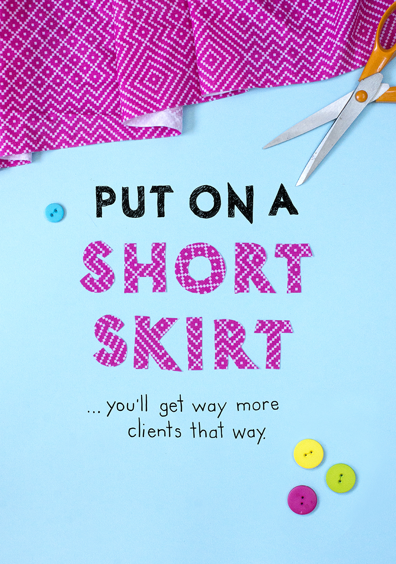 "10. ""Put on a short skirt, you'll get way more clients that way.""  Hand drawn lettering and collage made out of material and photographed."