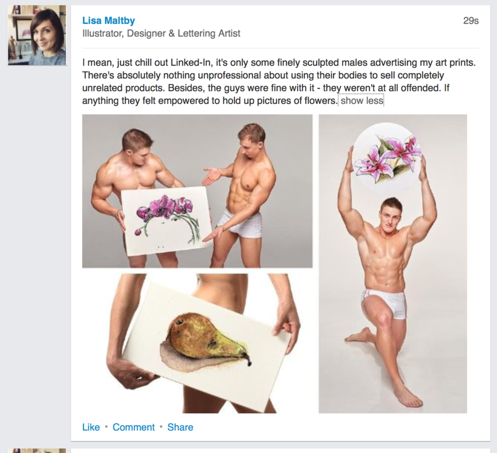 """I mean, just chill out Linked-In, it's only some finely sculpted males advertising my art prints. There's absolutely nothing unprofessional about using bodies to sell completely unrelated products. Besides, the guys were fine with it - they weren't at all offended. If anything they felt empowered to hold up pictures of flowers."""