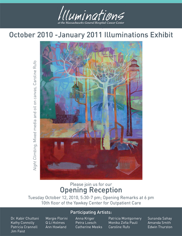 Illuminations    is the art program at Mass General Cancer Center where my work will be on display.  The opening is on Tuesday October 12 from 5:30 - 7:00 p.m., opening remarks at 6:00 p.m..  It is on the tenth floor of the Yawkey Center for Outpatient Care.   My paintings, along with the work of 15 other artists will be on display in the waiting and treatment areas for the patients and their families.  The work is meant to be uplifting and provide (at the very least) a distraction and a visually stimulating environment.  It is a real honor to be allowed to participate in this small way to the incredible work going on at Mass General.   The image above is the invitation to the opening.  Please consider yourself invited.