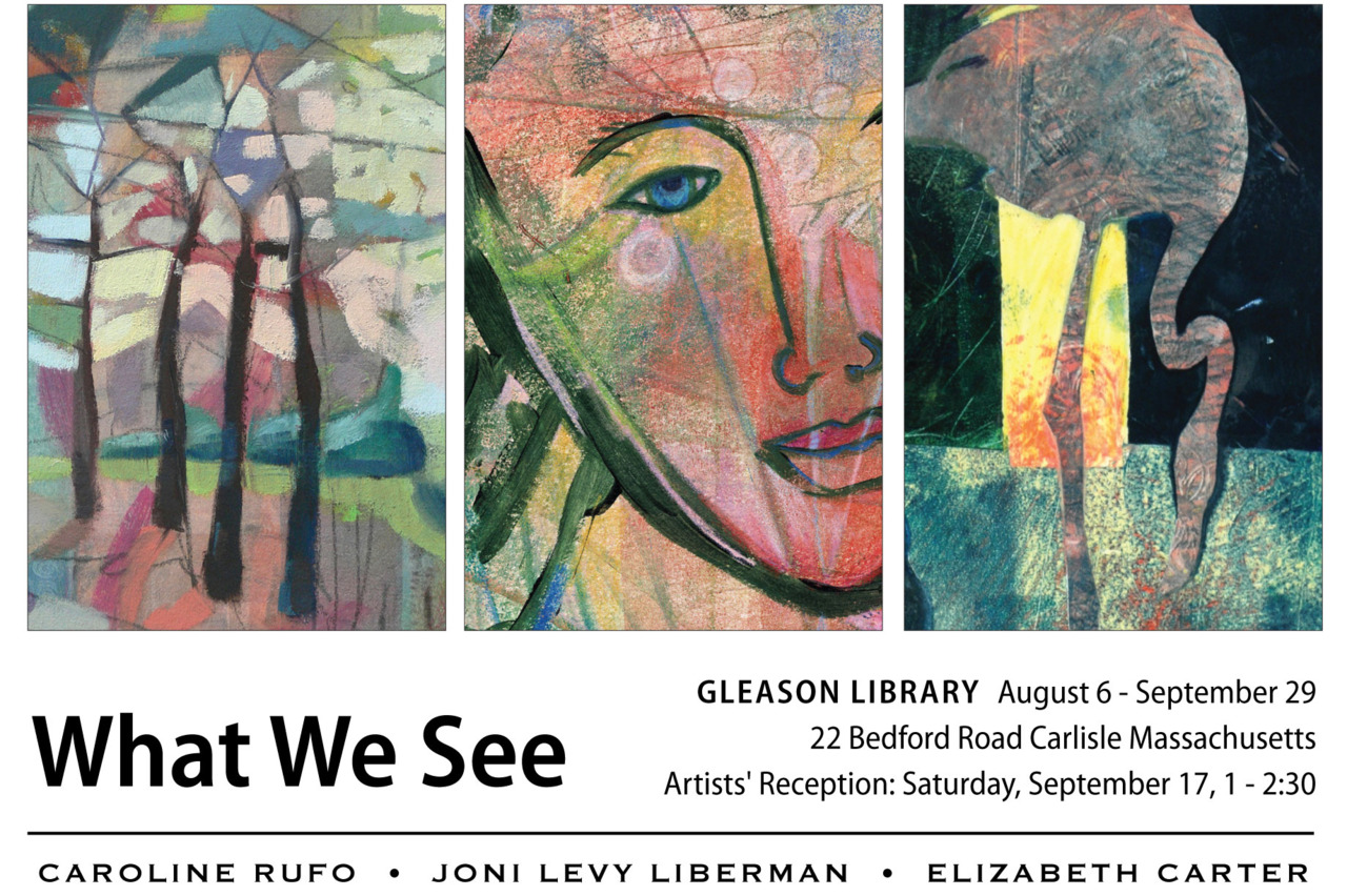 """Saturday September 17 is the Artists' Reception for the show """"What We See"""". I'm showing with the artists:  Joni Levy-Lieberman  and  Elizabeth Carter . I love their work and I know you will too.  If you're in the Carlisle, MA area, please come by and see the show! There will be food and art and good company!"""