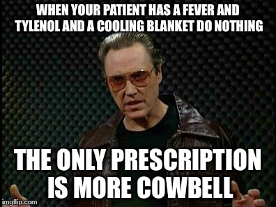 Pro Tip: More Cowbell is medically proven to treat persistent fevers due to hyperthyroidism. You heard it here first! ( Image )