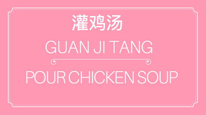 - 灌鸡汤 | Guan Ji Tang | Pour chicken soup, or deliver inspirational speech, motivational nonsense