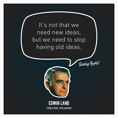 startupquote :     It's not we need new ideas, but we need to stop having old ideas.   – Edwin Land