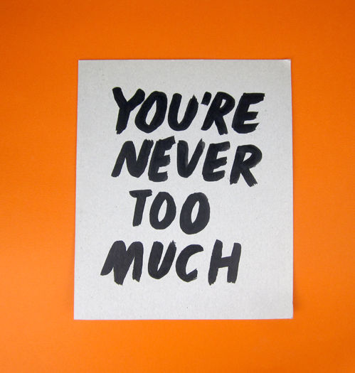 nevver :      You're never too much