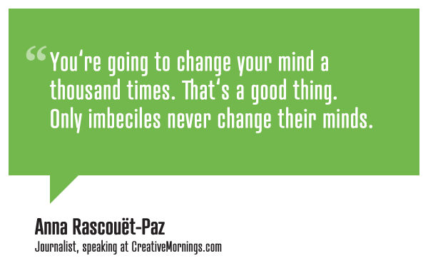 creativemornings :     You're going to change your mind a thousand times. That's a good thing. Only imbeciles never change their minds.    Anna Rascouët-Paz   speaking at  CreativeMornings /SF (  watch the talk  )     Mind Are A-Changin'.