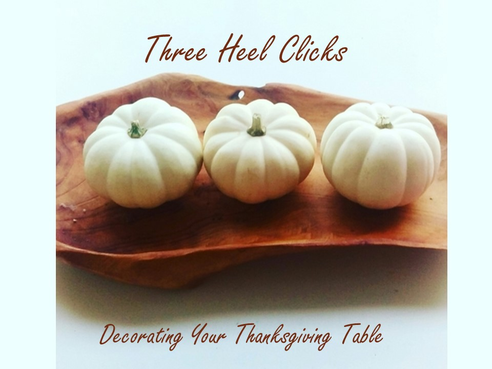 Three Heel Clicks - Decorating Your Thanksgiving Table.jpg