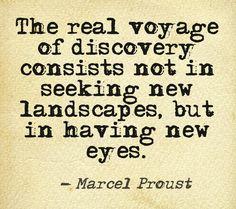 """""""A verdadeira viagem de descoberta consiste não em buscar novas terras, mas em ter novos olhos."""""""