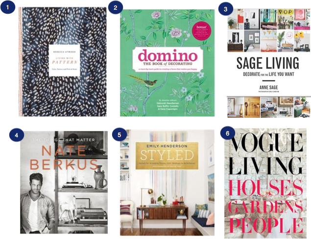 1 -  Living With Pattern: Colour, Texture and Print At Home by Rebecca Atwood   2 -  Domino The Book of Decorating   3 -  Sage Living - Decorate for the Life You Want    4 -  Nate Berkus - The Things That Matter   5 -  Styled - Secrets for Arranging Rooms from Tabletops to Bookshelves   6 -  VOGUE Living - Houses, Gardens, People