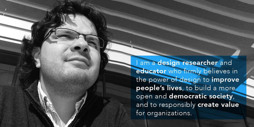 I am a  design researcher  and  educator  who firmly believes in the power of design to improve people's lives, to build a more open and  democratic society , and to responsibly  create value  for organizations.