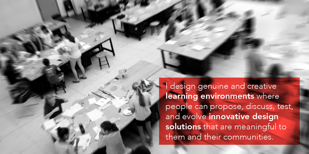 I design genuine and creative  learning environments  where people can propose, discuss, test, and evolve  innovative design   solutions  that are meaningful to them and their communities.