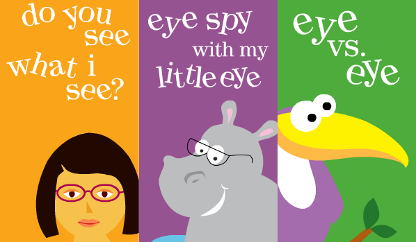 "1. ""Do you see what I see"" shows kids how we all see the world through different eyes.  2. ""Eye spy with my little eye"" is a matching game that tests your child's visual perception. 3. ""Eye vs. eye"" is a game that tests the differences between both of your child's eyes."