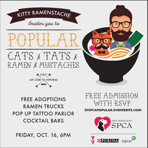 Come celebrate all the POPULAR things of 2015 at the SPCA! They've got ramen, men (and cats) with mustaches, kittens, tattoos and much more all for one night at the San Francisco SPCA.  FREE adoptions!! *Cocktail bars *Ramen and sushi treats from Namu Gaji's Namu Street Food and Manna Sushi *Pop-up tattoo parlor (real tattoos!) *DJs Hey Hey and Dreams *Photobooth (yes, with mustaches) *Pitties in PInk parade *Artist Colin Hurley will draw you, as a cat. Meow. *Cat video wall This is one Ramen-stache-kitty-tat party you won't want to miss! Admission is free, but RSVP is required: http://www.eventbrite.com/e/sf-spca-popular-tickets-18525998761
