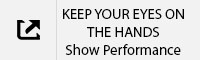 KEEP YOUR EYES ON THE HANDS Show Performance Tab.jpg