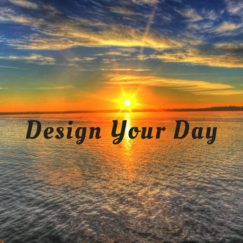 Design Your Day (and your life!)