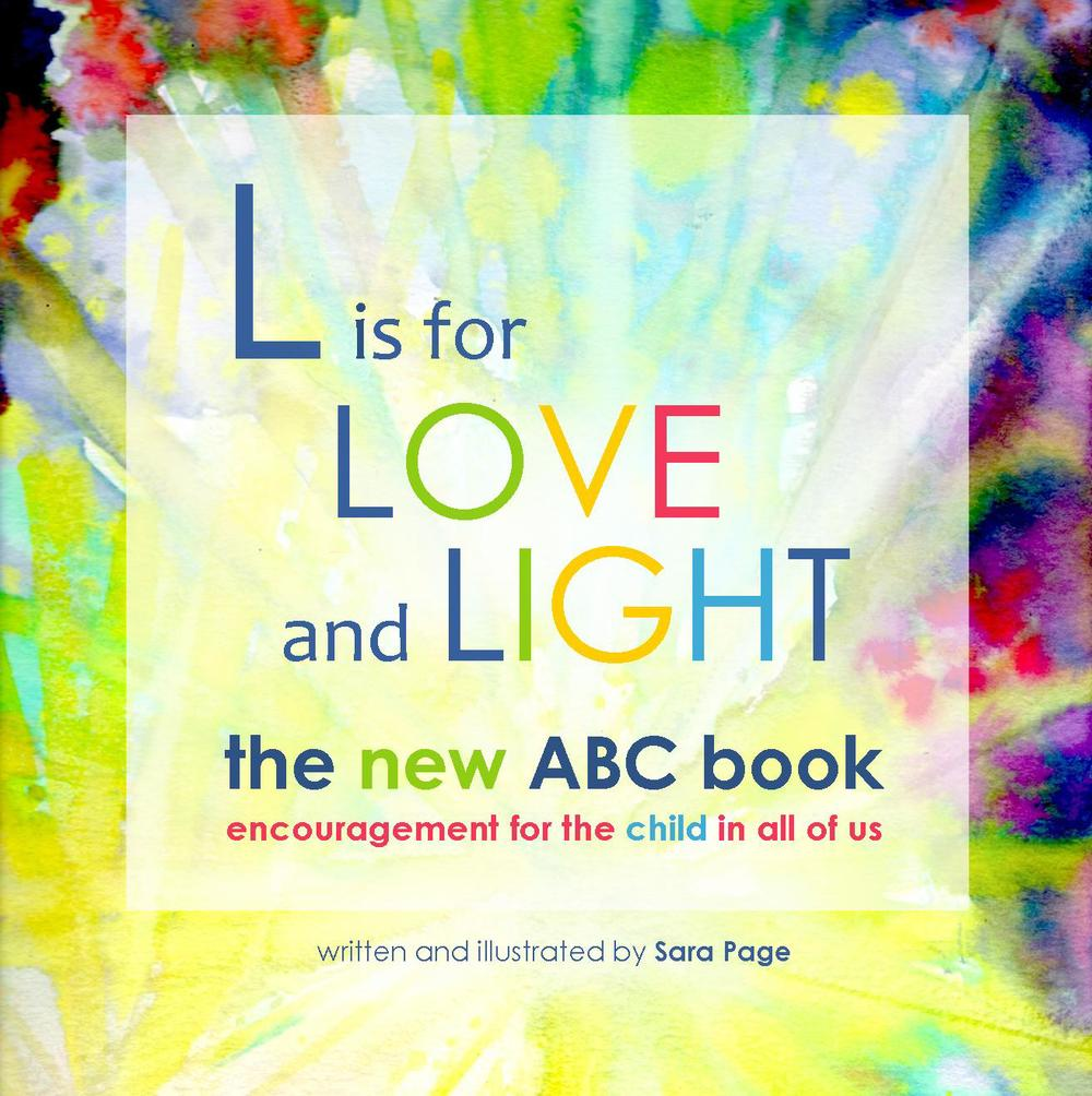 "Sara's book, ""L is for Love and Light: the new ABC book, encouragement for the child in all of us"" is available on Amazon.com or through Amazon's self-publishing site,createspace.com.  Check out more images of the book and grab a discount code on Sara's website, www.LiveLifeOpen.com"