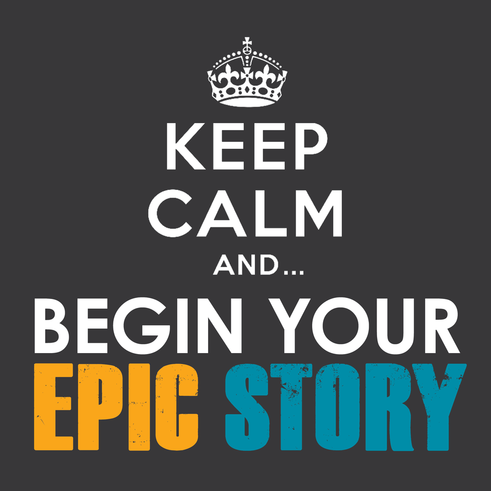 KEEP CALM AND BEGIN YOUR EPIC STORY