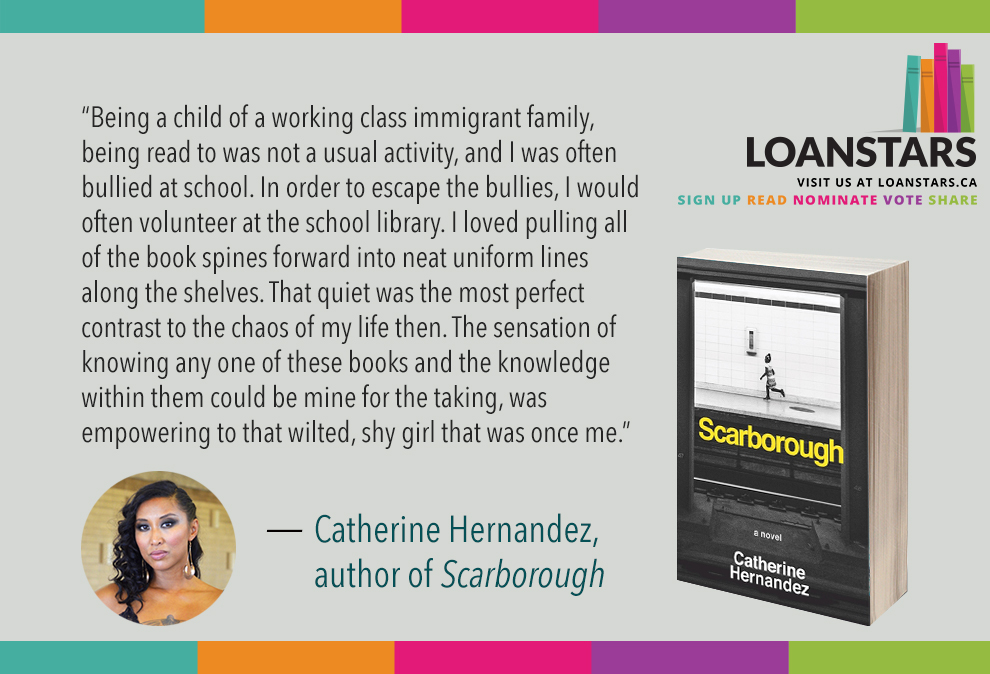 """Being the child of a working class immigrant family, being read to was not a usual activity, and I was often bullied at school. In order to escape the bullies, I would often volunteer at the school library. I loved pulling all of the book spines forward into neat uniform lines along the shelves. That quiet was the most perfect contrast to the chaos of my life then. The sensation of knowing any one of these books and the knowledge within them could be mine for the taking, was empowering to that wilted, shy girl that was once me.""  — Catherine Hernandez, author of  Scarborough"