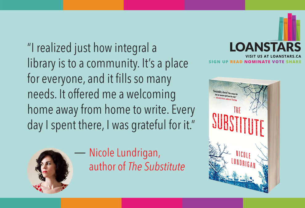 """I realized just how integral a library is to a community. It's a place for everyone, and it fills so many needs. It offered me a welcoming home away from home to write. Every day I spent there, I was grateful for it.""  — Nicole Lundrigan, author of  The Substitute"