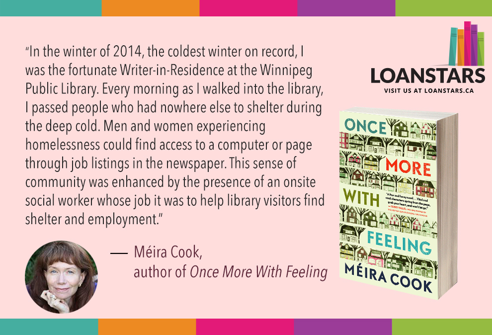 """In the winter of 2014, the coldest winter on record, I was the fortunate Writer-in-Residence at the Winnipeg Public Library. Every morning as I walked into the library, I passed people who had nowhere else to shelter during the deep cold. Men and women experiencing homelessness could find access to a computer or page through job listings in the newspaper. This sense of community was enhanced by the presence of an onsite social worker whose job it was to help library visitors find shelter and employment.""  — Méira Cook, author of  Once More With Feeling"
